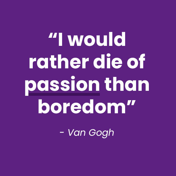 I would rather die of passion than boredom - Van Gogh